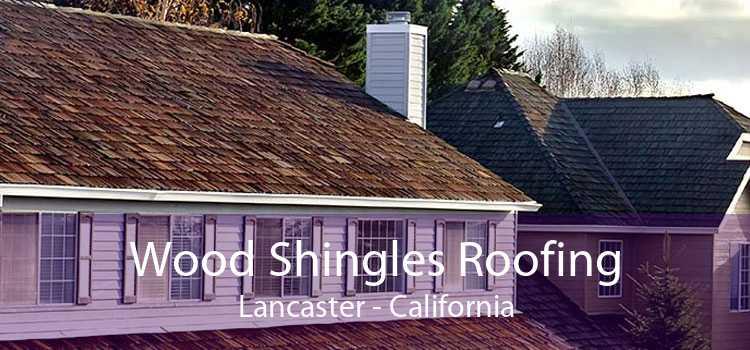 Wood Shingles Roofing Lancaster - California
